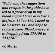 """Text Box: """"Following the suggestions and recipes in the guide have led to a great drop in my blood sugar-I have also lost 7 lbs from 167 to 160. I need to be closer to 145 and hope to reach it soon. Blood pressure is dropping from 179/90 to 144/78.""""  -R. Morin"""