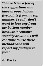 """Text Box: """"I have tried a few of the suggestions and have dropped about five points from my top number. I really don't want to lose any from my bottom number because it remains steadily at 58-62. I will continue to use these methods and will report my findings to you.""""  -B. Parks"""